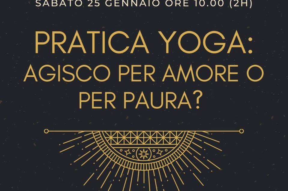 Pratica Yoga: agisco per amore o per paura?  sabato 25 gennaio